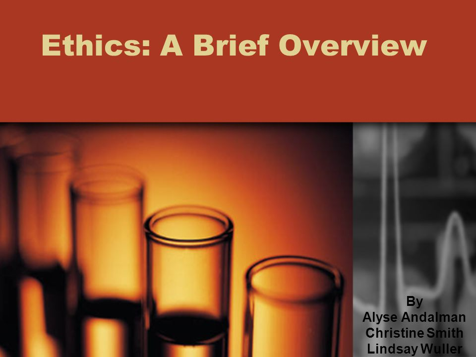 Ethics: A Brief Overview By Alyse Andalman Christine Smith Lindsay Wuller