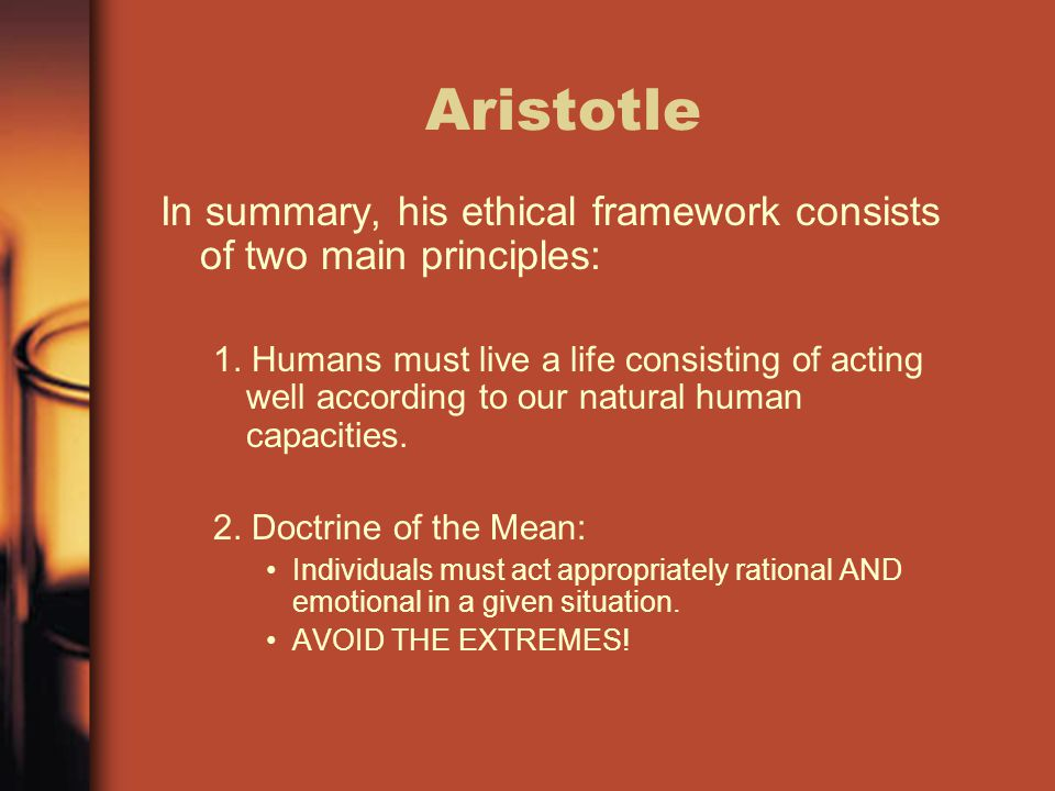 Aristotle In summary, his ethical framework consists of two main principles: 1. Humans must live a life consisting of acting well according to our nat
