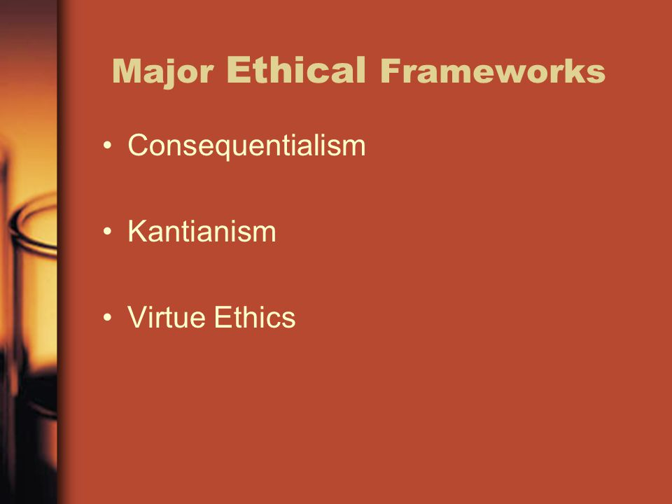 Major Ethical Frameworks Consequentialism Kantianism Virtue Ethics