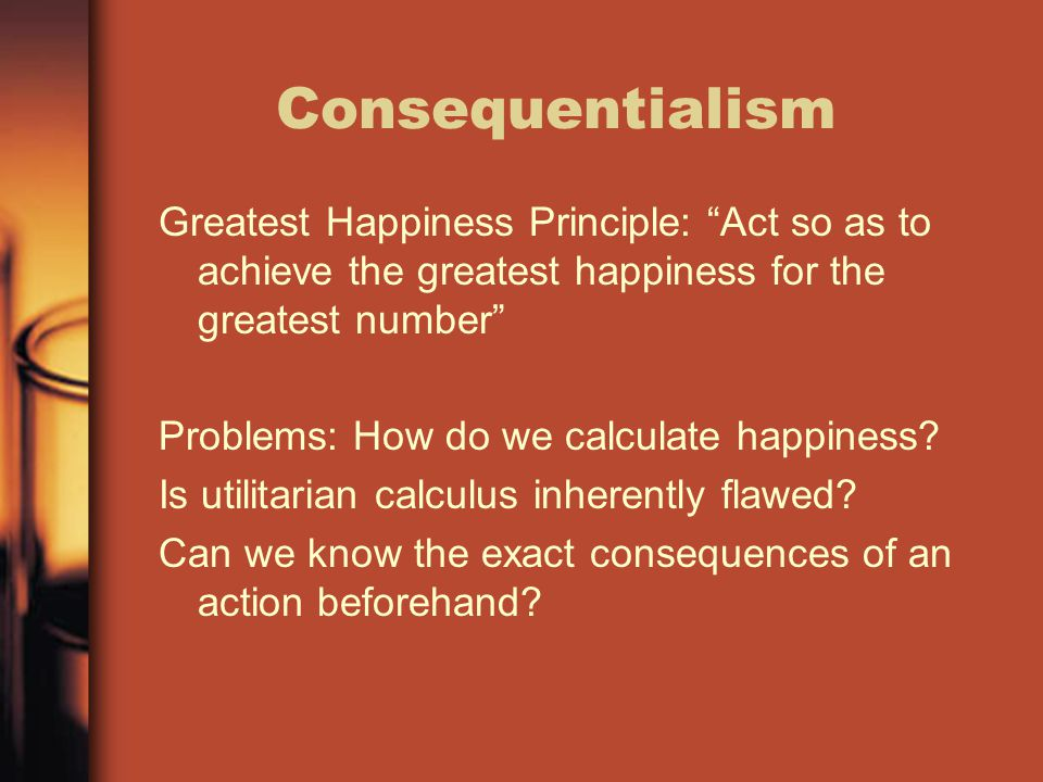 """Consequentialism Greatest Happiness Principle: """"Act so as to achieve the greatest happiness for the greatest number"""" Problems: How do we calculate hap"""