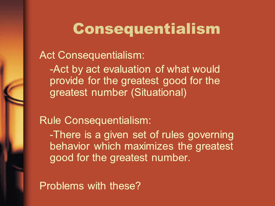 Consequentialism Act Consequentialism: -Act by act evaluation of what would provide for the greatest good for the greatest number (Situational) Rule C
