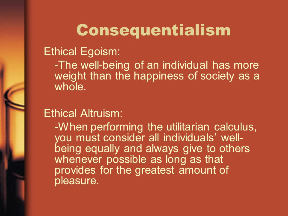 Consequentialism Ethical Egoism: -The well-being of an individual has more weight than the happiness of society as a whole. Ethical Altruism: -When pe