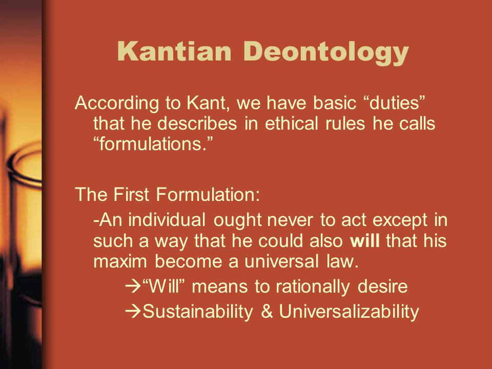 """Kantian Deontology According to Kant, we have basic """"duties"""" that he describes in ethical rules he calls """"formulations."""" The First Formulation: -An in"""