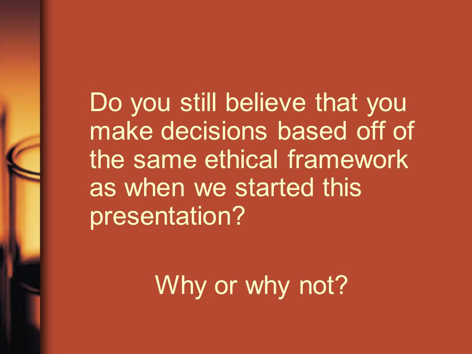 Do you still believe that you make decisions based off of the same ethical framework as when we started this presentation? Why or why not?