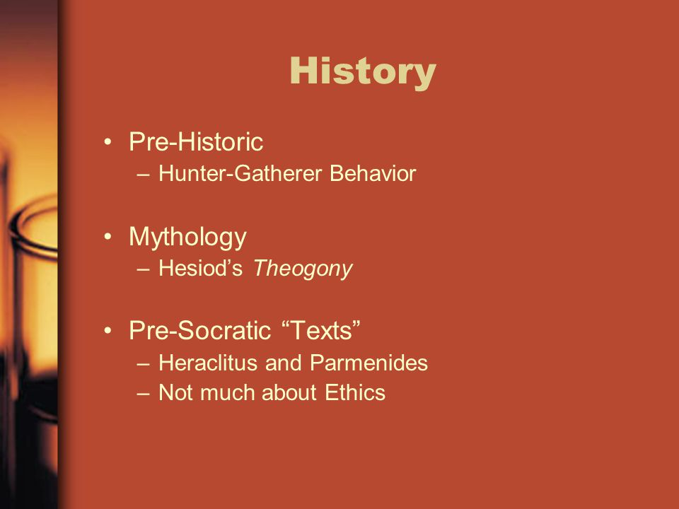 """History Pre-Historic –Hunter-Gatherer Behavior Mythology –Hesiod's Theogony Pre-Socratic """"Texts"""" –Heraclitus and Parmenides –Not much about Ethics"""