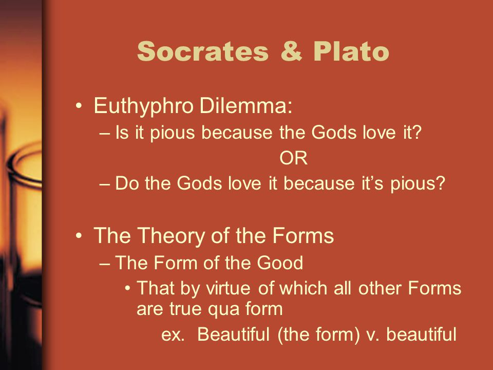 Socrates & Plato Euthyphro Dilemma: –Is it pious because the Gods love it? OR –Do the Gods love it because it's pious? The Theory of the Forms –The Fo