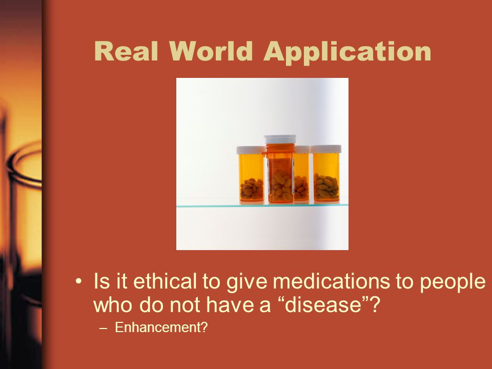 """Real World Application Is it ethical to give medications to people who do not have a """"disease""""? –Enhancement?"""