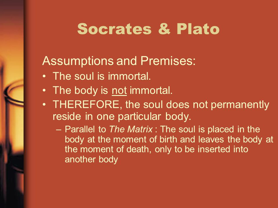 Socrates & Plato Assumptions and Premises: The soul is immortal. The body is not immortal. THEREFORE, the soul does not permanently reside in one part
