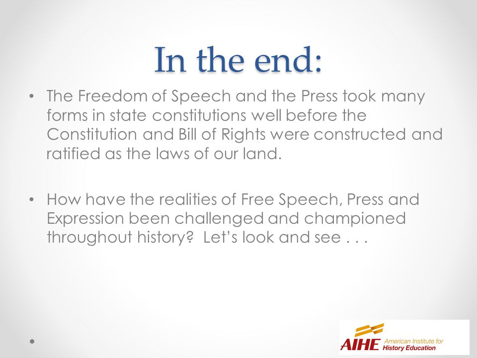 In the end: The Freedom of Speech and the Press took many forms in state constitutions well before the Constitution and Bill of Rights were constructed and ratified as the laws of our land.