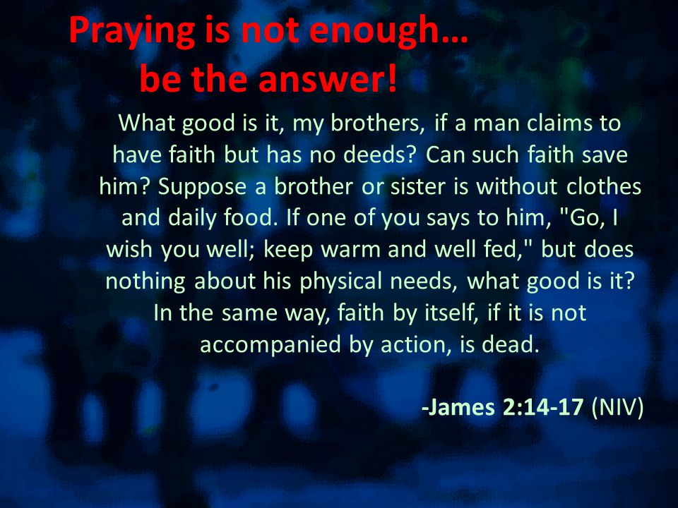 Praying is not enough… be the answer.