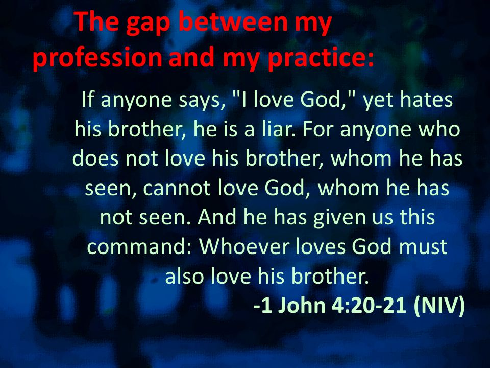 The gap between my profession and my practice: If anyone says, I love God, yet hates his brother, he is a liar.