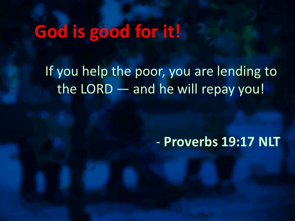 God is good for it. If you help the poor, you are lending to the LORD — and he will repay you.
