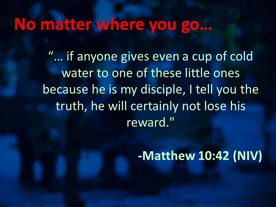 No matter where you go… … if anyone gives even a cup of cold water to one of these little ones because he is my disciple, I tell you the truth, he will certainly not lose his reward. -Matthew 10:42 (NIV)