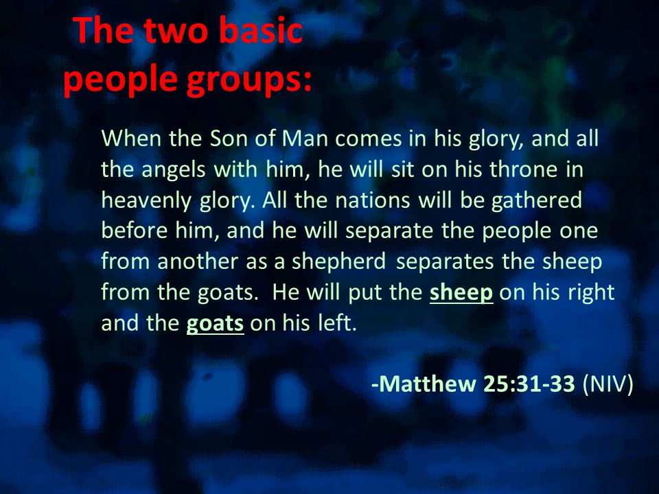 The two basic people groups: When the Son of Man comes in his glory, and all the angels with him, he will sit on his throne in heavenly glory.