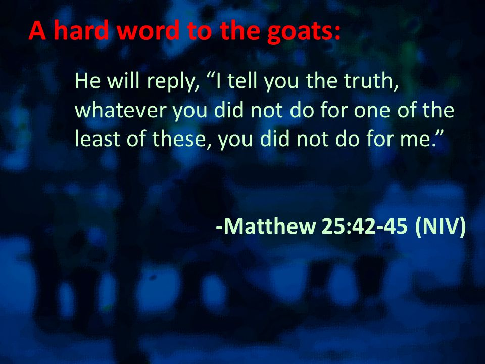 A hard word to the goats: He will reply, I tell you the truth, whatever you did not do for one of the least of these, you did not do for me. -Matthew 25:42-45 (NIV)