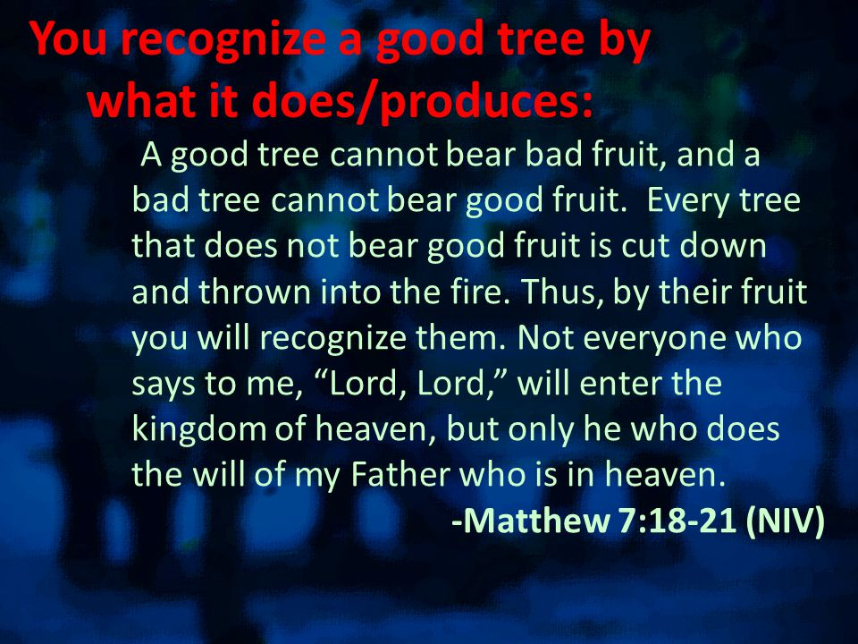You recognize a good tree by what it does/produces: A good tree cannot bear bad fruit, and a bad tree cannot bear good fruit.