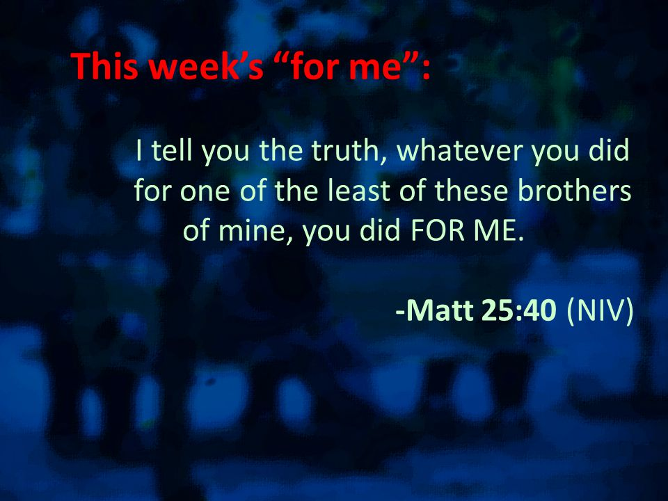 This week's for me : I tell you the truth, whatever you did for one of the least of these brothers of mine, you did FOR ME.