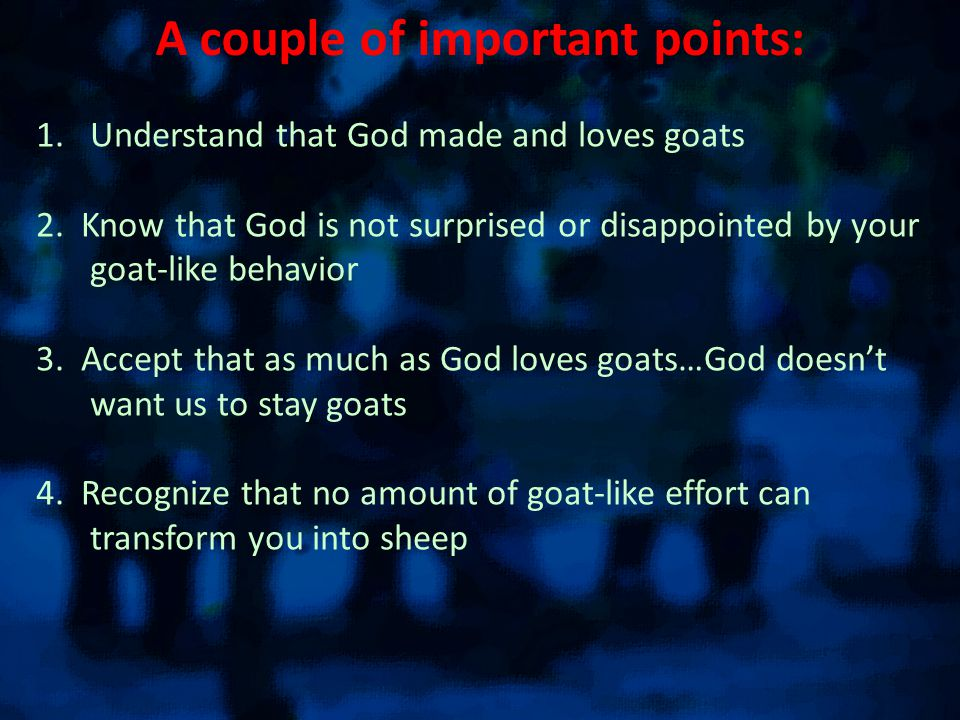 A couple of important points: 1.Understand that God made and loves goats 2.