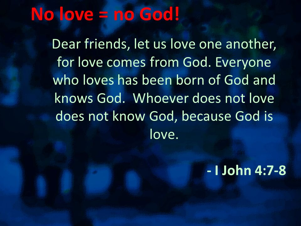 No love = no God. Dear friends, let us love one another, for love comes from God.
