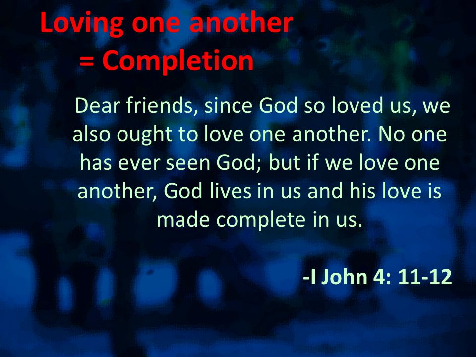 Loving one another = Completion Dear friends, since God so loved us, we also ought to love one another.