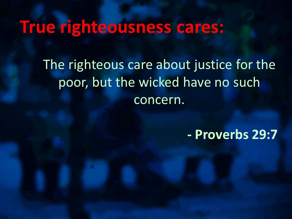 True righteousness cares: The righteous care about justice for the poor, but the wicked have no such concern.