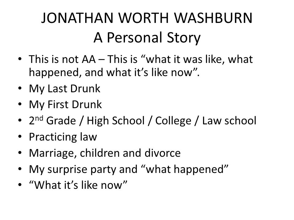 """JONATHAN WORTH WASHBURN A Personal Story This is not AA – This is """"what it was like, what happened, and what it's like now"""". My Last Drunk My First Dr"""