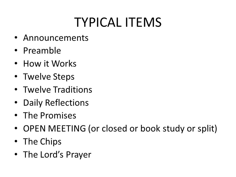TYPICAL ITEMS Announcements Preamble How it Works Twelve Steps Twelve Traditions Daily Reflections The Promises OPEN MEETING (or closed or book study