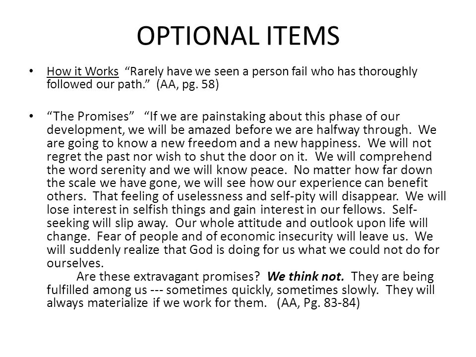 """OPTIONAL ITEMS How it Works """"Rarely have we seen a person fail who has thoroughly followed our path."""" (AA, pg. 58) """"The Promises"""" """"If we are painstaki"""