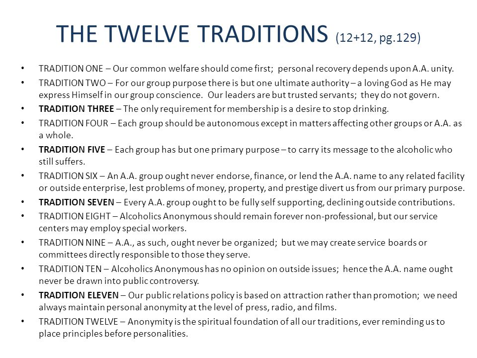 THE TWELVE TRADITIONS (12+12, pg.129) TRADITION ONE – Our common welfare should come first; personal recovery depends upon A.A. unity. TRADITION TWO –
