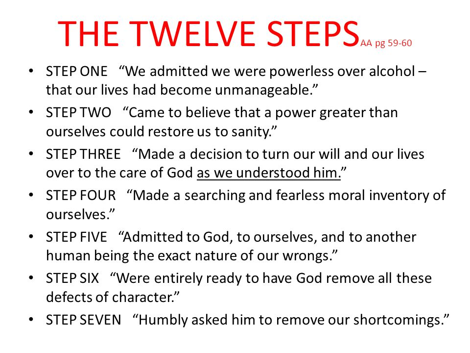 """THE TWELVE STEPS AA pg 59-60 STEP ONE """"We admitted we were powerless over alcohol – that our lives had become unmanageable."""" STEP TWO """"Came to believe"""