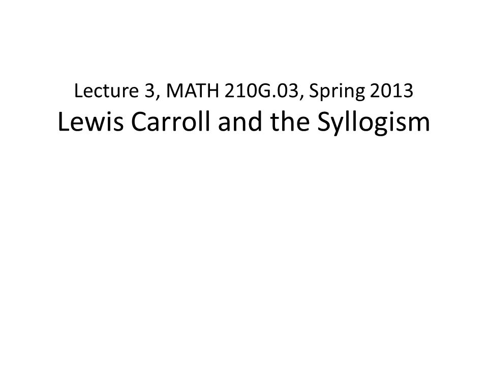 Lecture 3, MATH 210G.03, Spring 2013 Lewis Carroll and the Syllogism