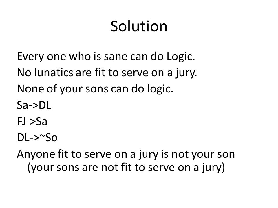 Solution Every one who is sane can do Logic. No lunatics are fit to serve on a jury. None of your sons can do logic. Sa->DL FJ->Sa DL->~So Anyone fit