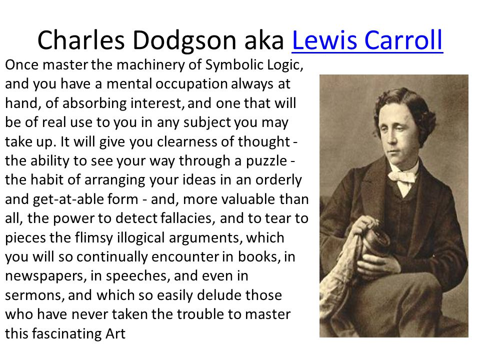 Charles Dodgson aka Lewis CarrollLewis Carroll Once master the machinery of Symbolic Logic, and you have a mental occupation always at hand, of absorb