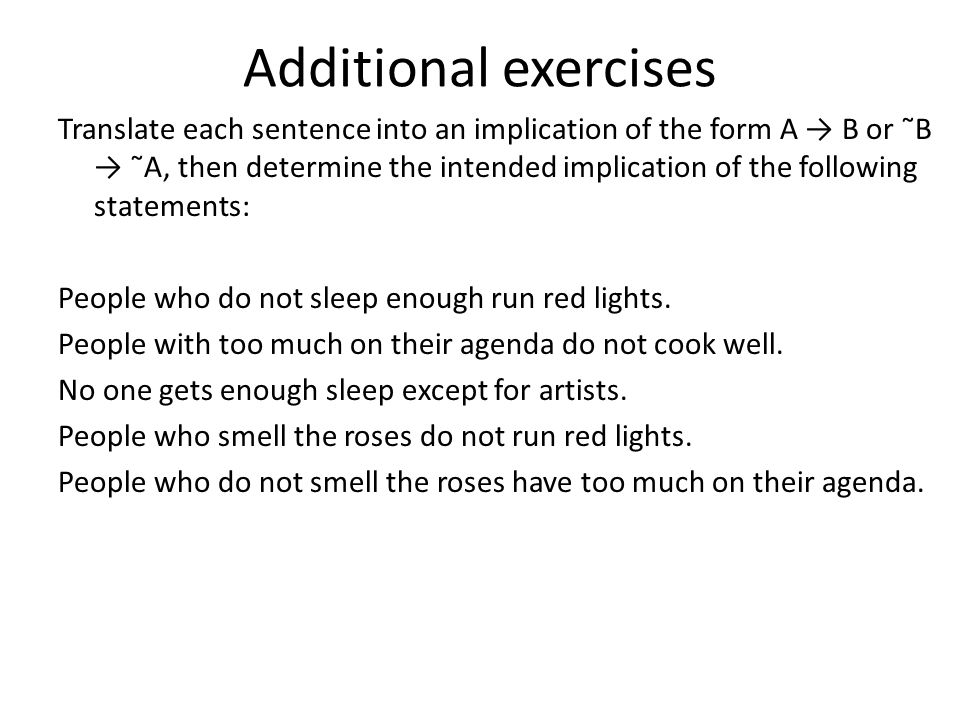 Additional exercises Translate each sentence into an implication of the form A → B or ˜B → ˜A, then determine the intended implication of the following statements: People who do not sleep enough run red lights.