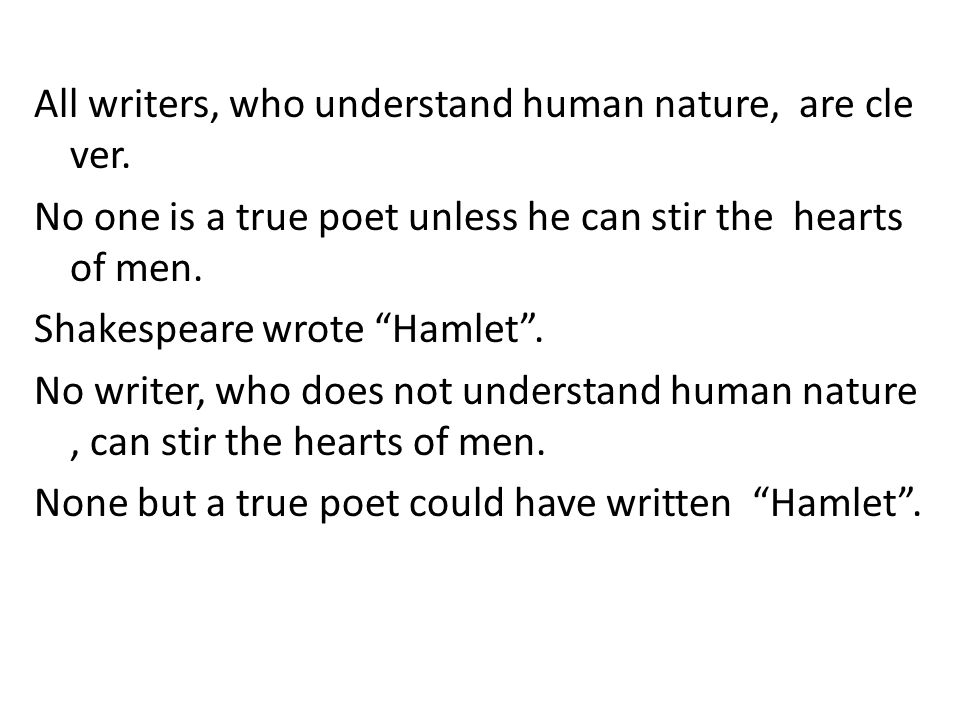 """All writers, who understand human nature, are cle ver. No one is a true poet unless he can stir the hearts of men. Shakespeare wrote """"Hamlet"""". No writ"""