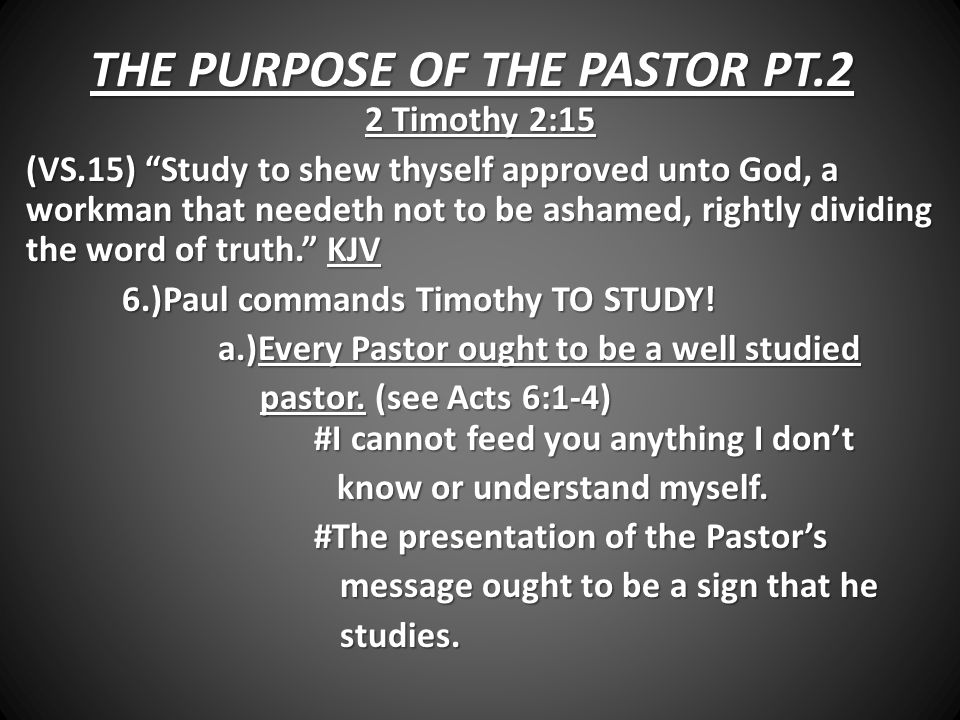 THE PURPOSE OF THE PASTOR PT.2 2 Timothy 2:15 (VS.15) Study to shew thyself approved unto God, a workman that needeth not to be ashamed, rightly dividing the word of truth. KJV 6.)Paul commands Timothy TO STUDY.