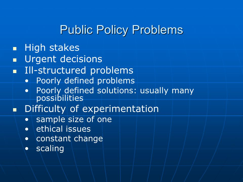 Public Policy Problems High stakes Urgent decisions Ill-structured problems Poorly defined problems Poorly defined solutions: usually many possibilities Difficulty of experimentation sample size of one ethical issues constant change scaling