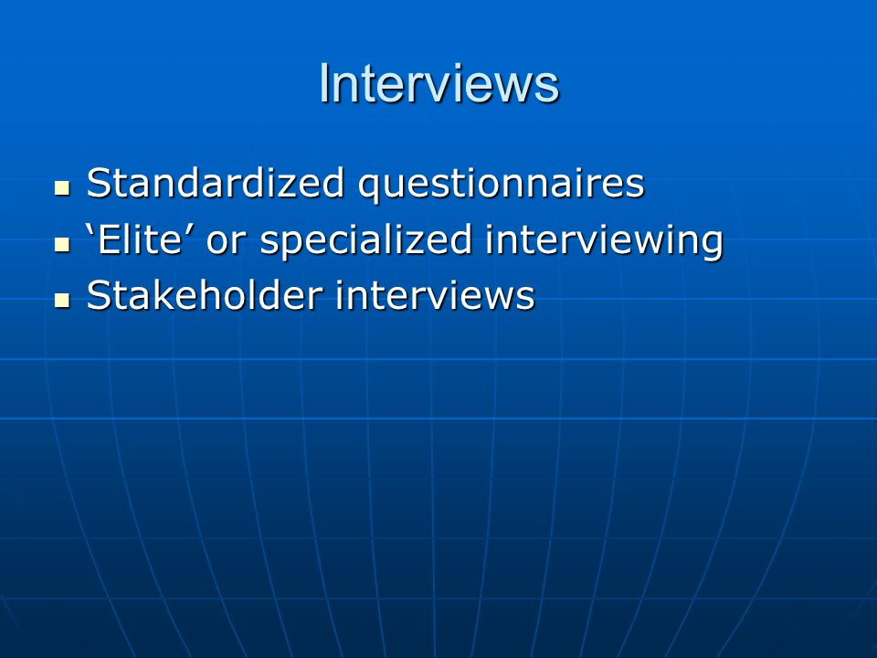 Interviews Standardized questionnaires Standardized questionnaires 'Elite' or specialized interviewing 'Elite' or specialized interviewing Stakeholder interviews Stakeholder interviews