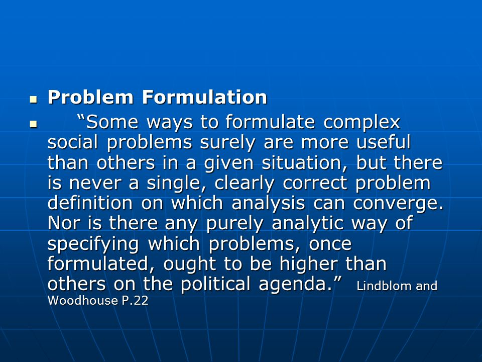 Problem Formulation Problem Formulation Some ways to formulate complex social problems surely are more useful than others in a given situation, but there is never a single, clearly correct problem definition on which analysis can converge.
