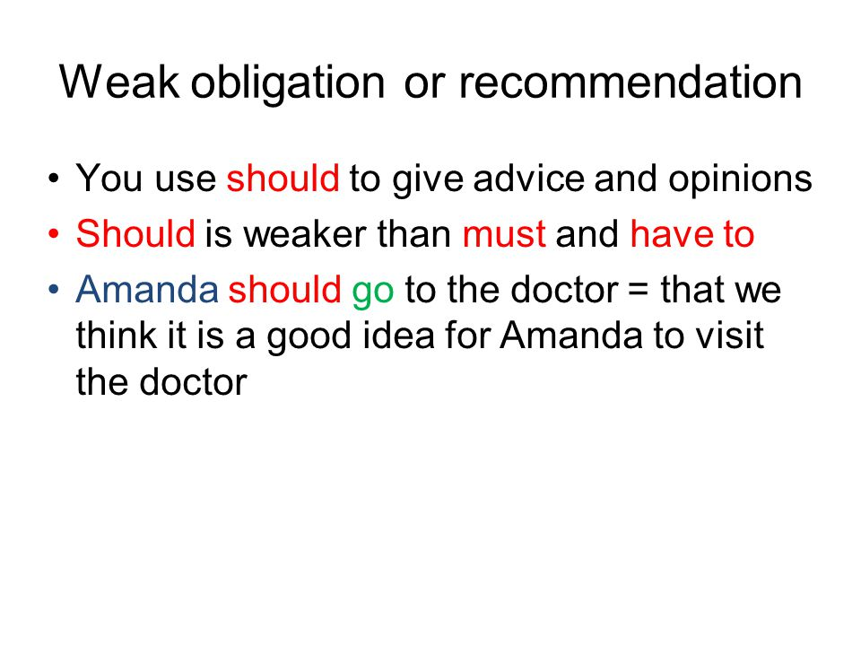 Weak obligation or recommendation You use should to give advice and opinions Should is weaker than must and have to Amanda should go to the doctor = that we think it is a good idea for Amanda to visit the doctor