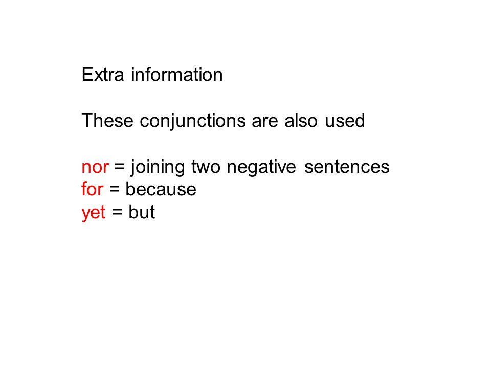 Extra information These conjunctions are also used nor = joining two negative sentences for = because yet = but
