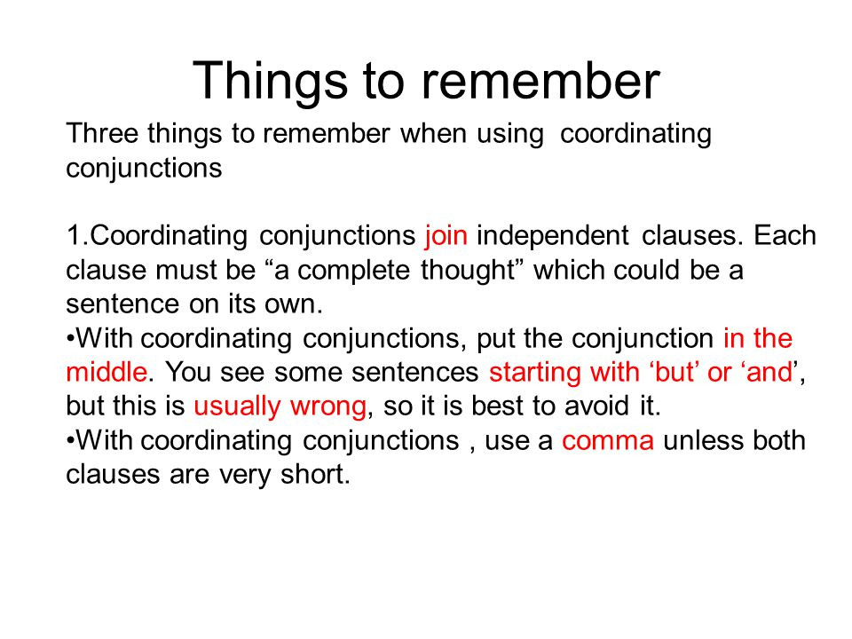 Things to remember Three things to remember when using coordinating conjunctions 1.Coordinating conjunctions join independent clauses.