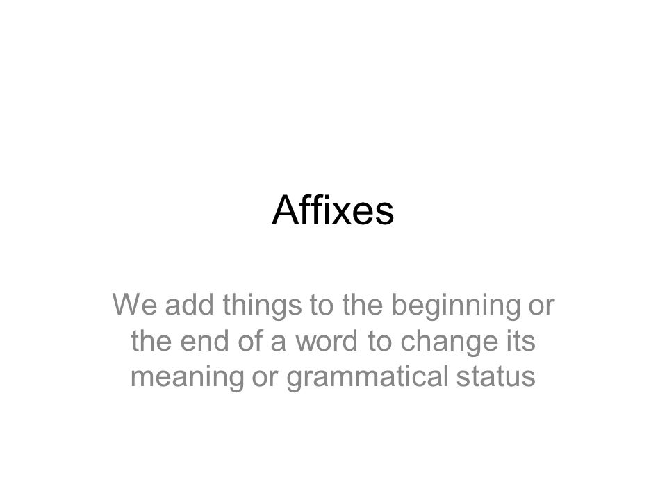 Affixes We add things to the beginning or the end of a word to change its meaning or grammatical status