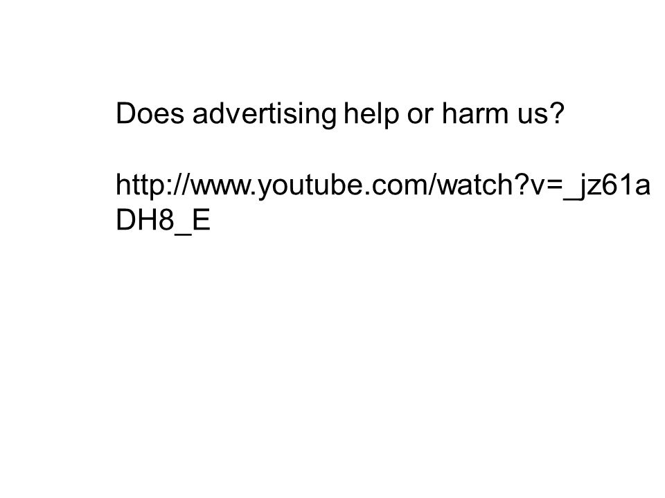 Does advertising help or harm us http://www.youtube.com/watch v=_jz61a DH8_E