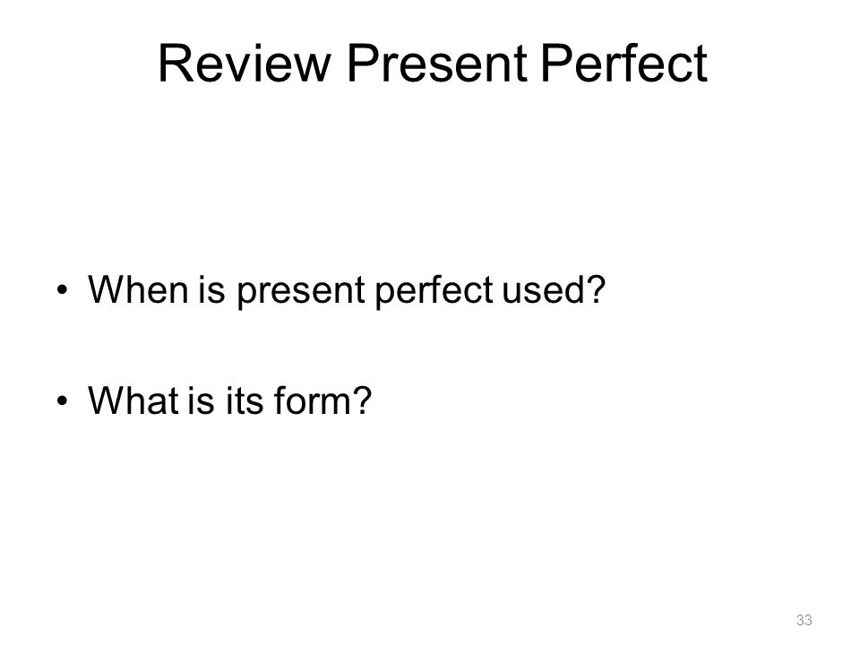 Review Present Perfect When is present perfect used What is its form 33