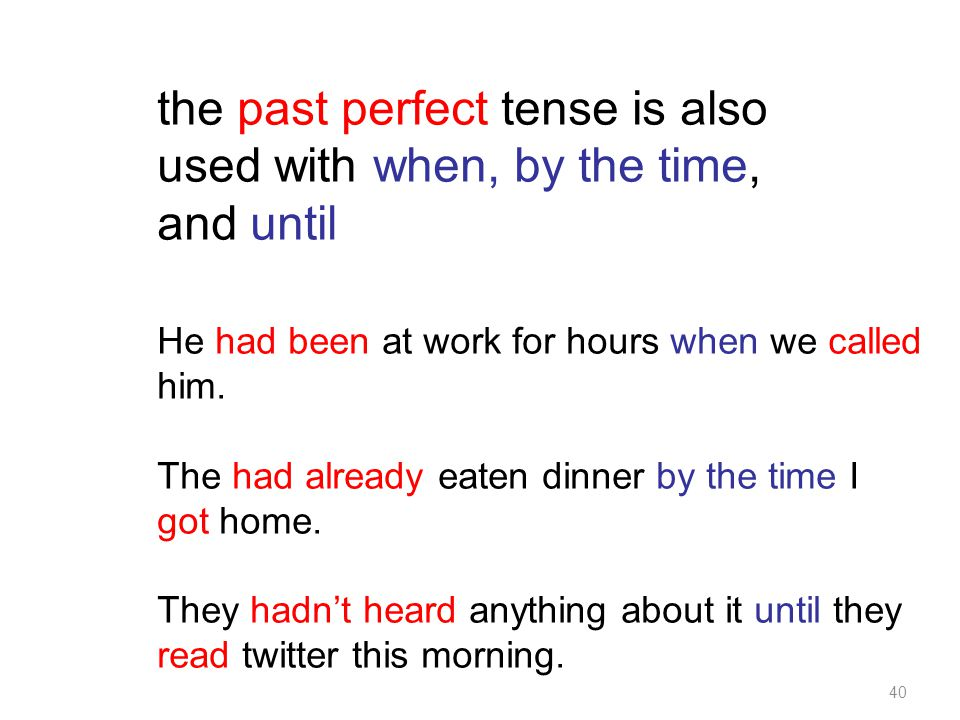 40 the past perfect tense is also used with when, by the time, and until He had been at work for hours when we called him.
