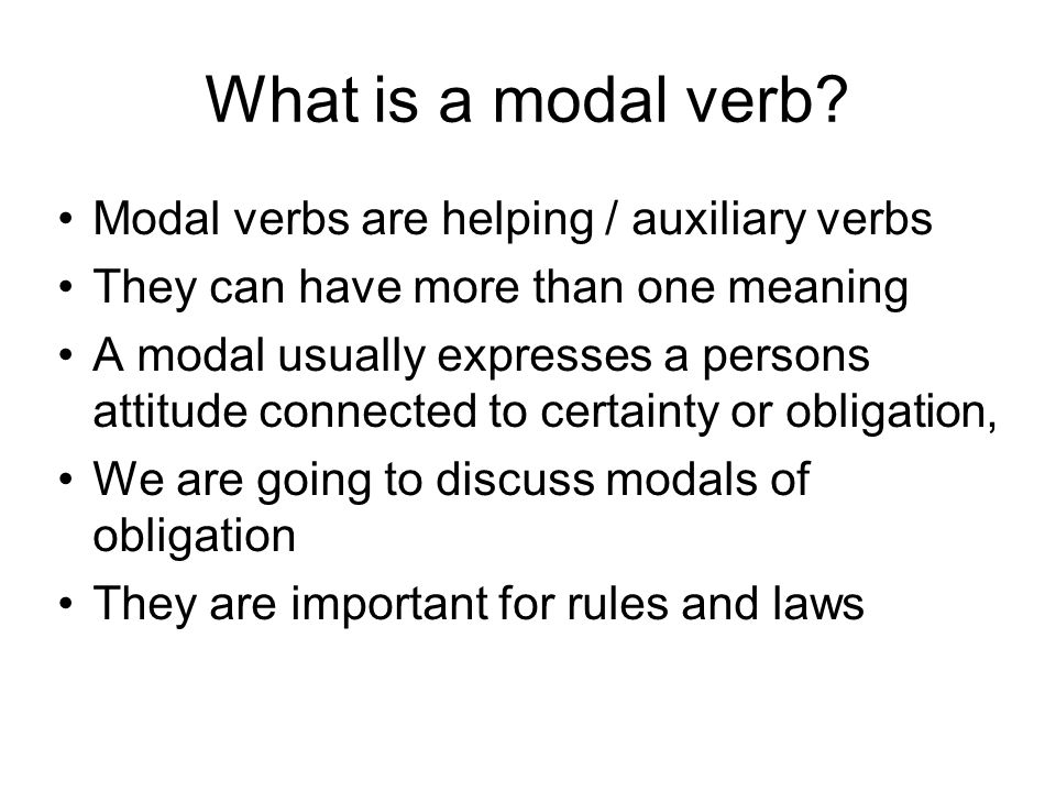 What is a modal verb? Modal verbs are helping / auxiliary verbs They can have more than one meaning A modal usually expresses a persons attitude conne