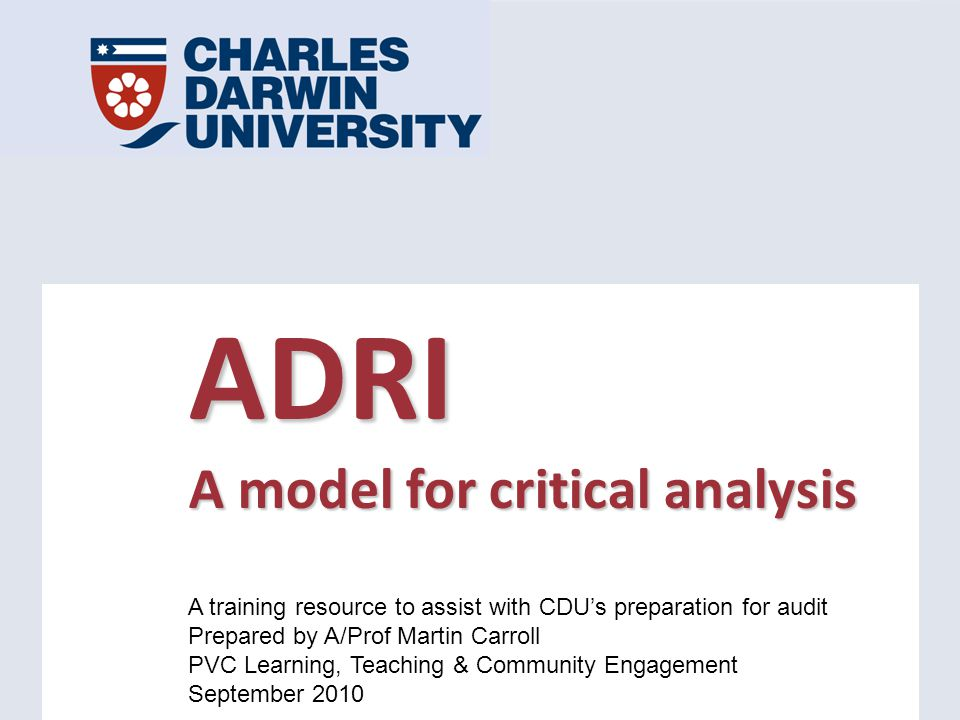 ADRI A model for critical analysis A training resource to assist with CDU's preparation for audit Prepared by A/Prof Martin Carroll PVC Learning, Teaching & Community Engagement September 2010