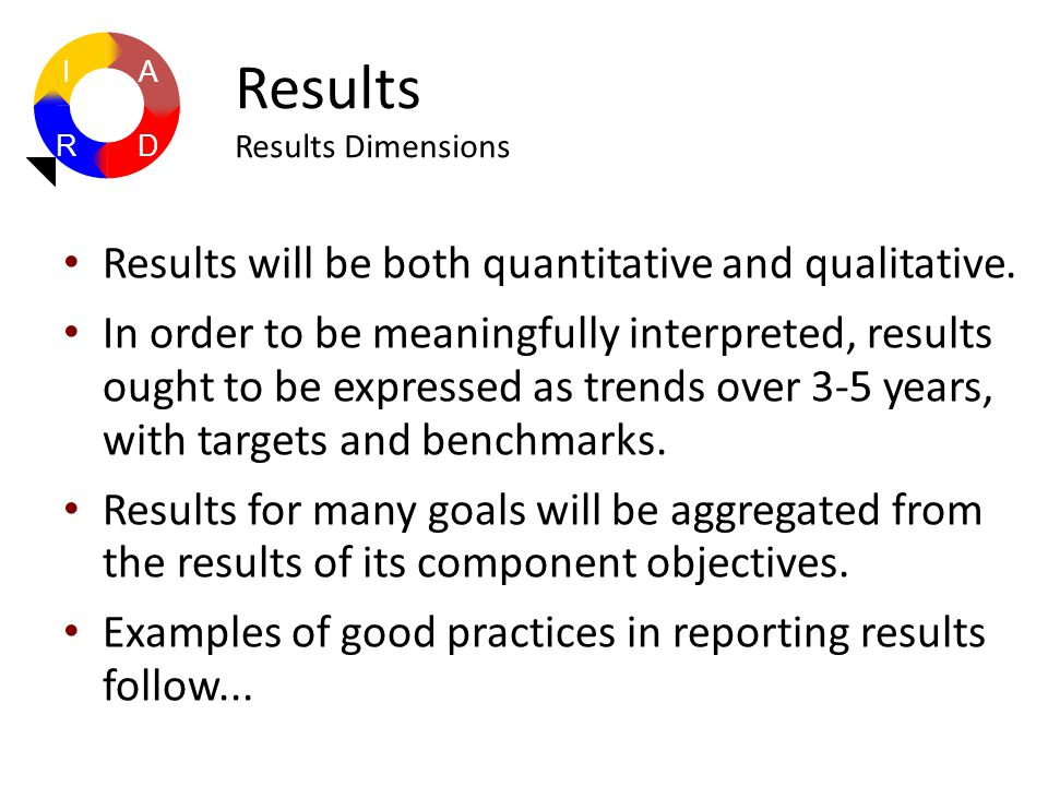 Results will be both quantitative and qualitative. In order to be meaningfully interpreted, results ought to be expressed as trends over 3-5 years, wi