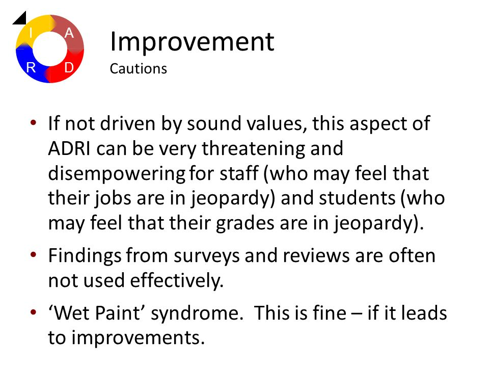 If not driven by sound values, this aspect of ADRI can be very threatening and disempowering for staff (who may feel that their jobs are in jeopardy)